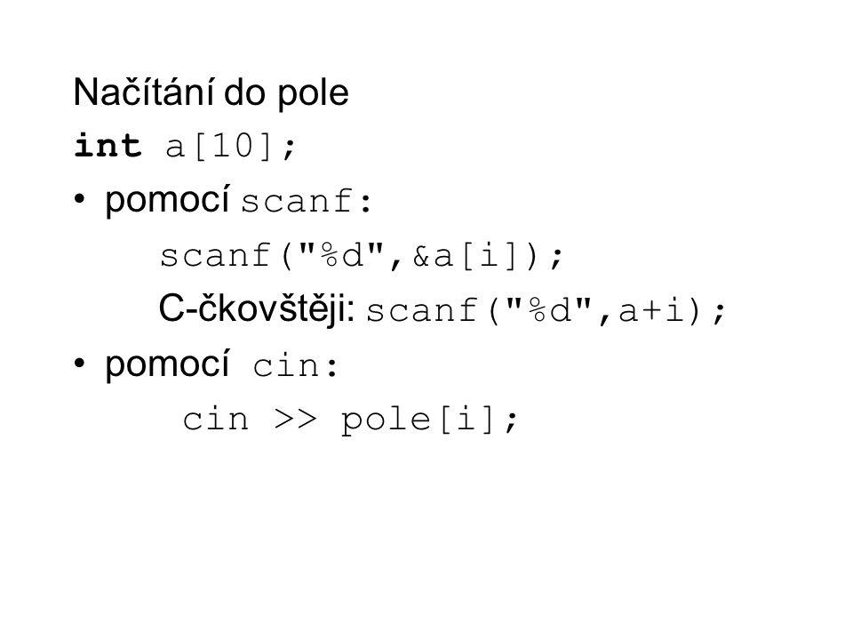 Načítání do pole int a[10]; pomocí scanf: scanf( %d ,&a[i]); C-čkovštěji: scanf( %d ,a+i); pomocí cin: